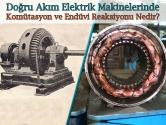 Doğru Akım Elektrik Makinelerinde Komütasyon ve Endüvi Reaksiyonu Nedir?
